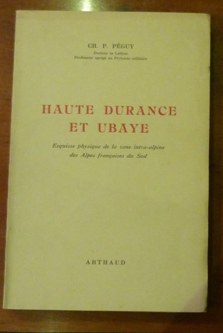 Peguy Ch. P. – «HAUTE DURANCE ET UBAYE. Esquisse physique de la zone intra-alpine des Alpes françaises du sud.» – edition 1947